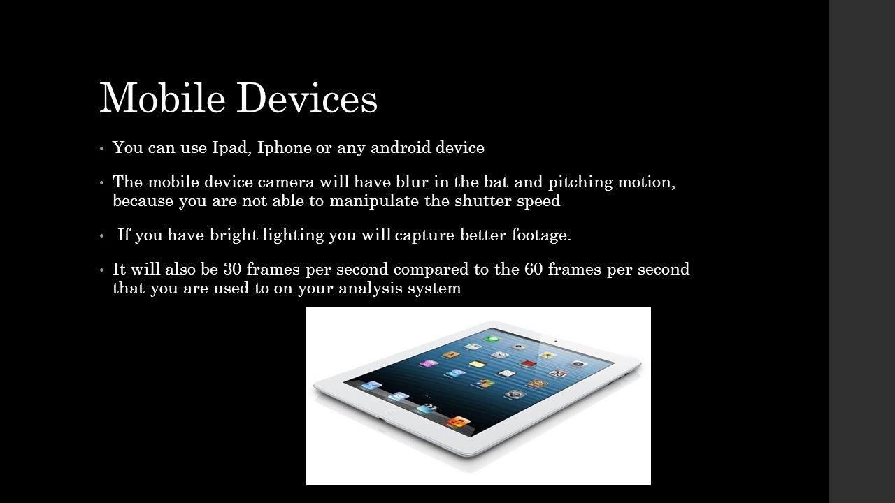 Mobile Devices You can use Ipad, Iphone or any android device The mobile device camera will have blur in the bat and pitching motion, because you are