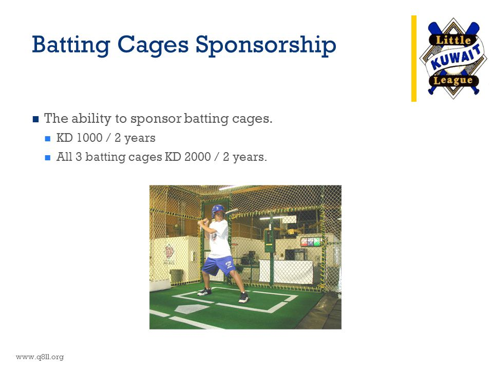 Batting Cages Sponsorship The ability to sponsor batting cages. KD 1000 / 2 years All 3 batting cages KD 2000 / 2 years. www.q8ll.org