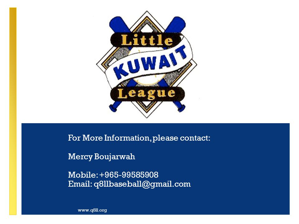 For More Information, please contact: Mercy Boujarwah Mobile: +965-99585908 Email: q8llbaseball@gmail.com www.q8ll.org