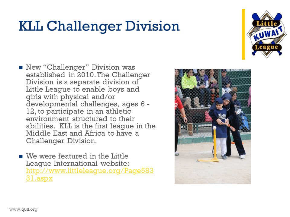 "KLL Challenger Division New ""Challenger"" Division was established in 2010. The Challenger Division is a separate division of Little League to enable b"