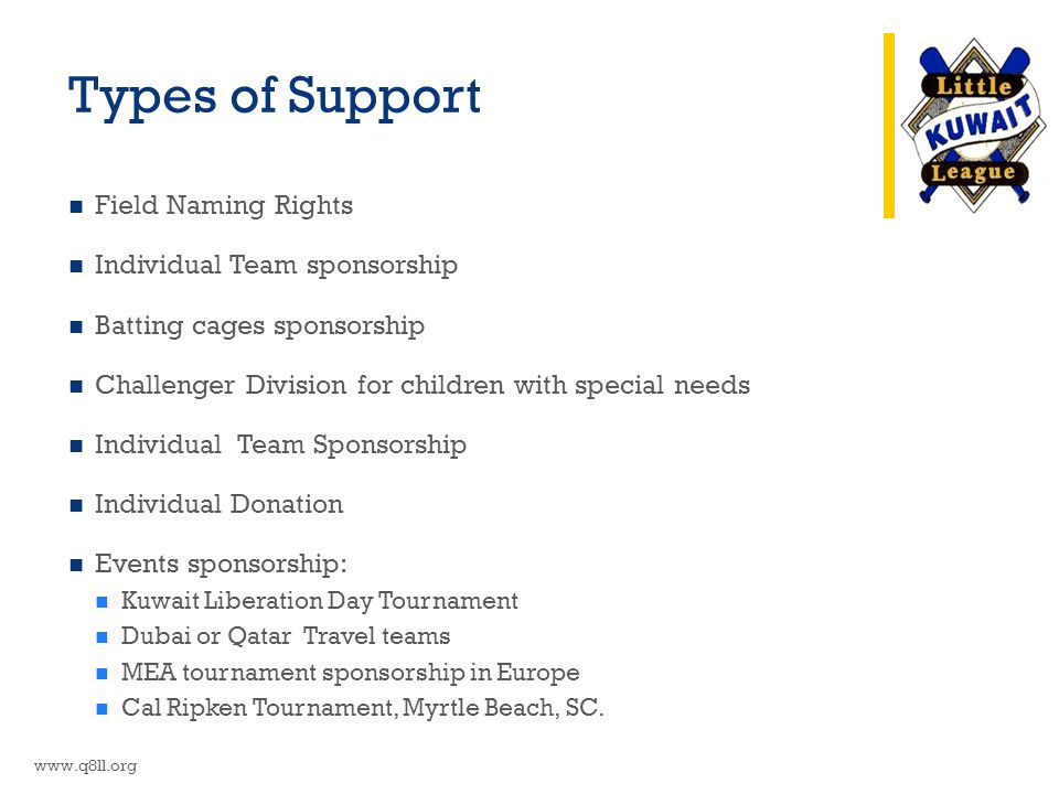 Types of Support Field Naming Rights Individual Team sponsorship Batting cages sponsorship Challenger Division for children with special needs Individual Team Sponsorship Individual Donation Events sponsorship: Kuwait Liberation Day Tournament Dubai or Qatar Travel teams MEA tournament sponsorship in Europe Cal Ripken Tournament, Myrtle Beach, SC.