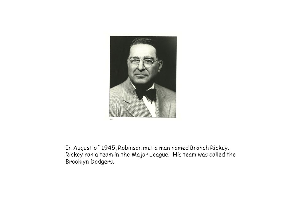 In August of 1945, Robinson met a man named Branch Rickey. Rickey ran a team in the Major League. His team was called the Brooklyn Dodgers.