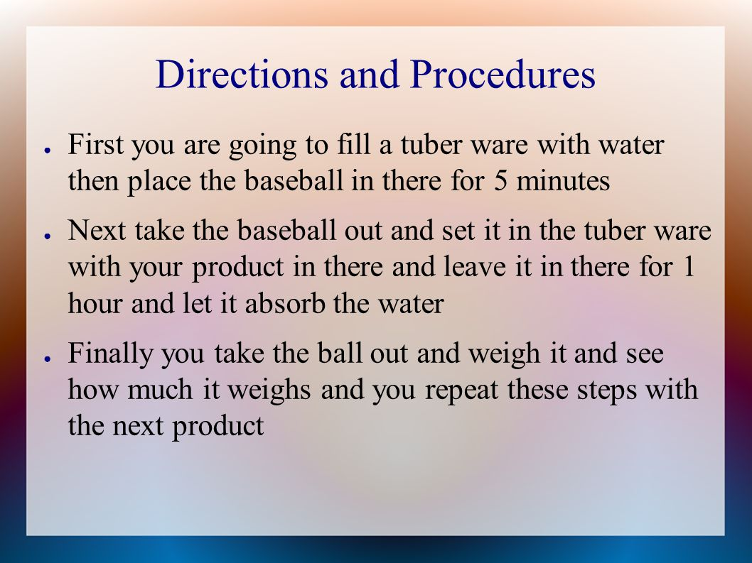 Directions and Procedures ● First you are going to fill a tuber ware with water then place the baseball in there for 5 minutes ● Next take the baseball out and set it in the tuber ware with your product in there and leave it in there for 1 hour and let it absorb the water ● Finally you take the ball out and weigh it and see how much it weighs and you repeat these steps with the next product
