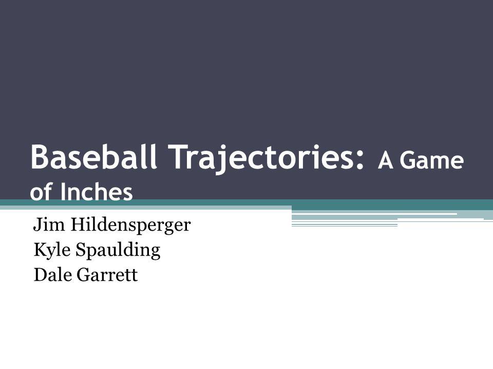 Baseball Trajectories: A Game of Inches Jim Hildensperger Kyle Spaulding Dale Garrett