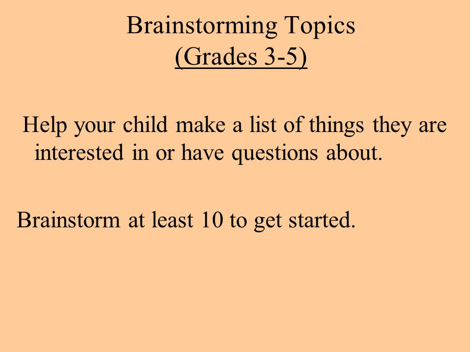 Brainstorming Topics (Grades 3-5) Help your child make a list of things they are interested in or have questions about. Brainstorm at least 10 to get