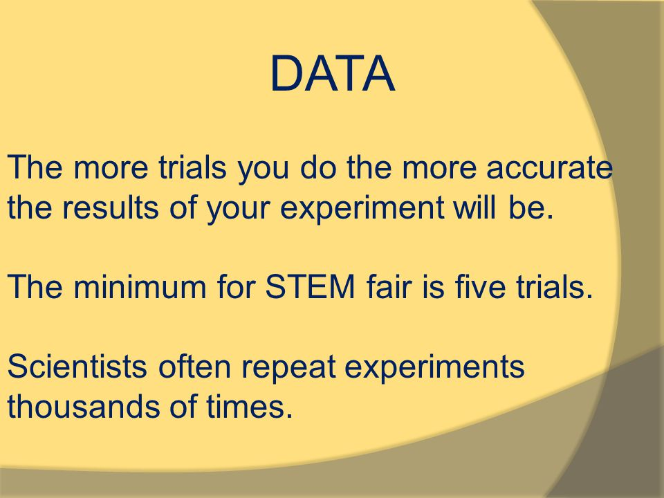 DATA The more trials you do the more accurate the results of your experiment will be. The minimum for STEM fair is five trials. Scientists often repea
