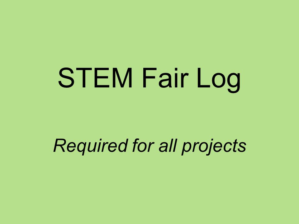 STEM Fair Log You will keep everything you do and think about your STEM fair project in your log.