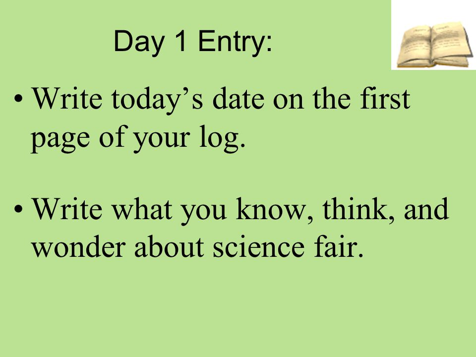 Day 1 Entry: Write today's date on the first page of your log. Write what you know, think, and wonder about science fair.