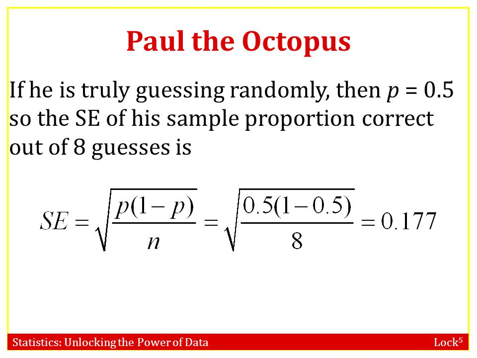 Statistics: Unlocking the Power of Data Lock 5 If he is truly guessing randomly, then p = 0.5 so the SE of his sample proportion correct out of 8 guesses is Paul the Octopus