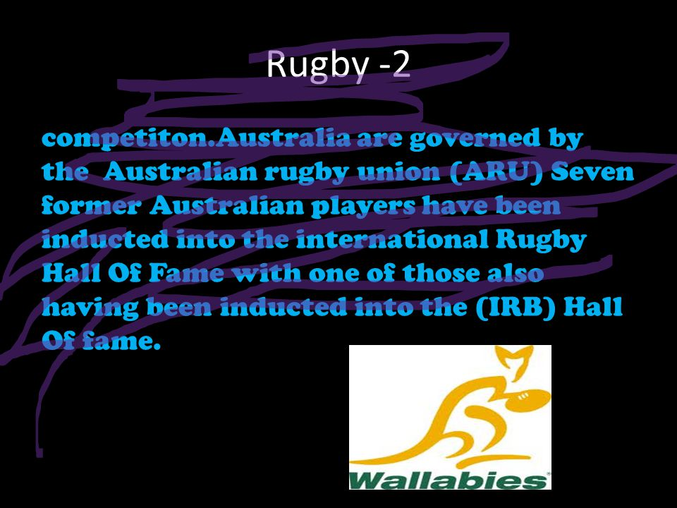 Rugby -2 competiton.Australia are governed by the Australian rugby union (ARU) Seven former Australian players have been inducted into the international Rugby Hall Of Fame with one of those also having been inducted into the (IRB) Hall Of fame.