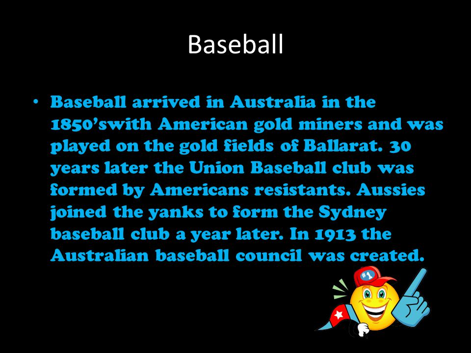 Baseball Baseball arrived in Australia in the 1850'swith American gold miners and was played on the gold fields of Ballarat.