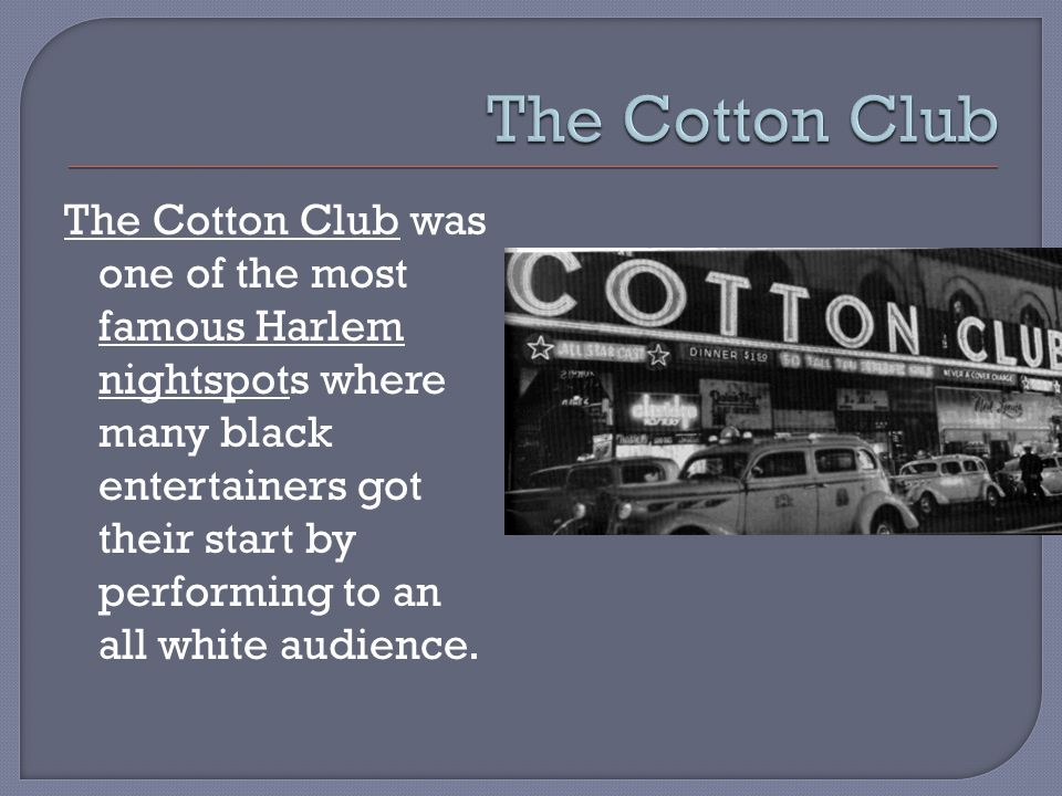 The Cotton Club was one of the most famous Harlem nightspots where many black entertainers got their start by performing to an all white audience.