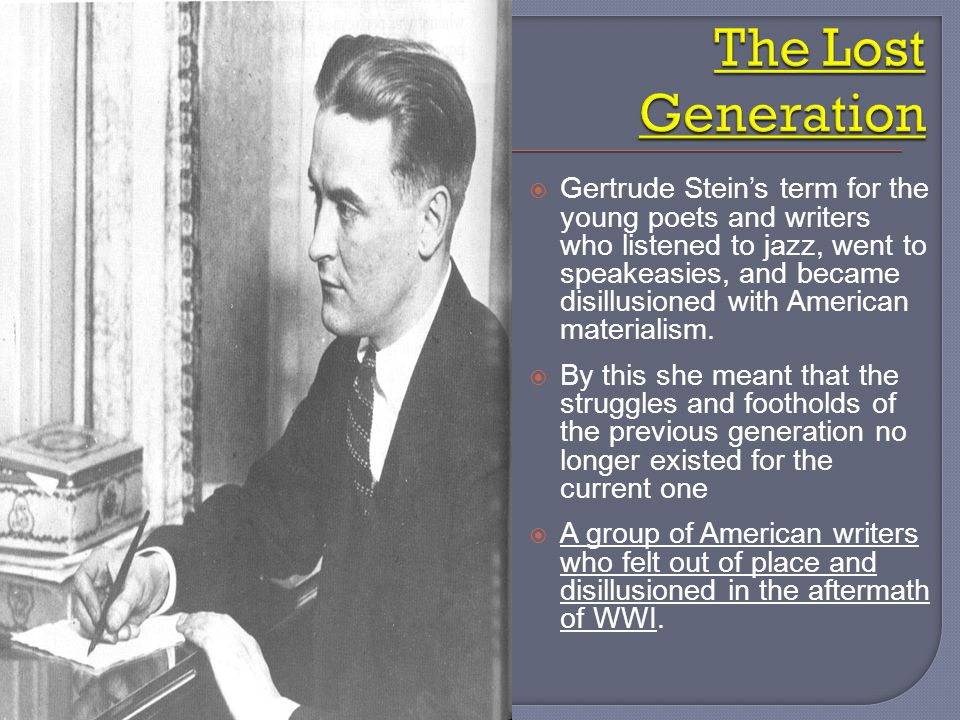  Gertrude Stein's term for the young poets and writers who listened to jazz, went to speakeasies, and became disillusioned with American materialism.