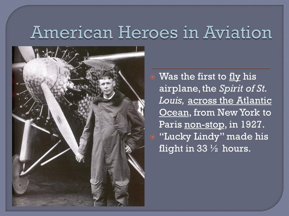 CHARLES LINDBERGH  Was the first to fly his airplane, the Spirit of St.