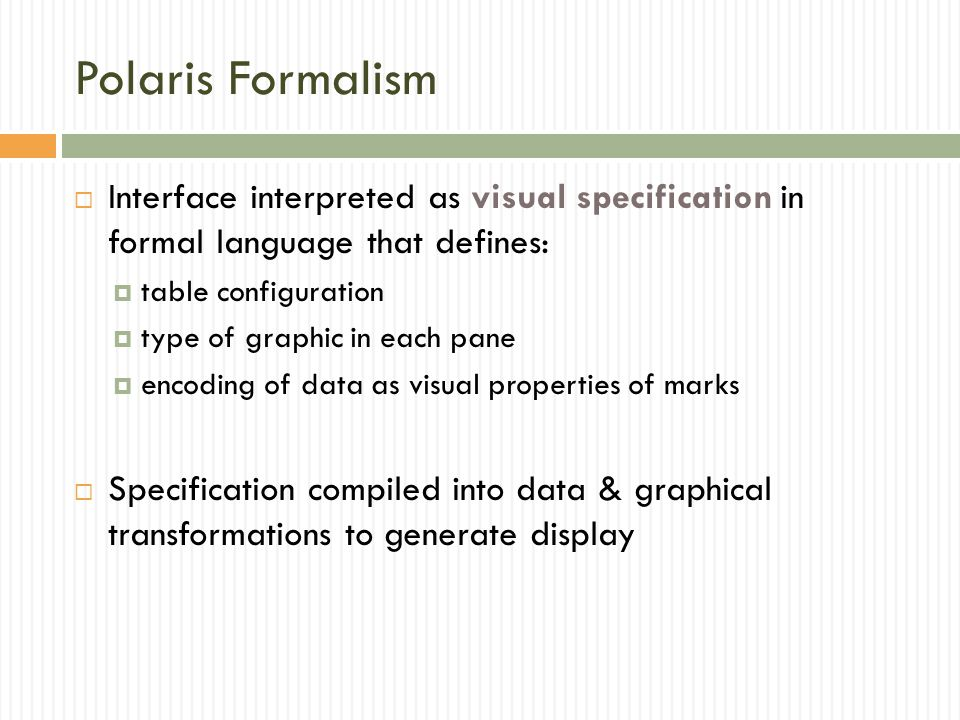 Polaris Formalism  Interface interpreted as visual specification in formal language that defines:  table configuration  type of graphic in each pane  encoding of data as visual properties of marks  Specification compiled into data & graphical transformations to generate display