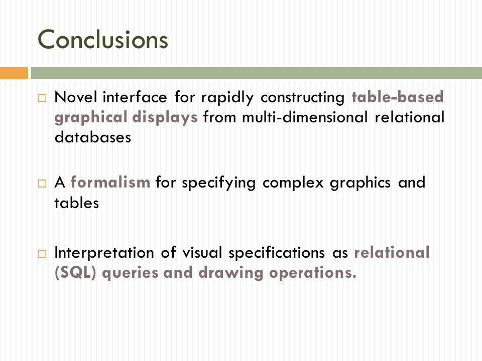Conclusions  Novel interface for rapidly constructing table-based graphical displays from multi-dimensional relational databases  A formalism for specifying complex graphics and tables  Interpretation of visual specifications as relational (SQL) queries and drawing operations.