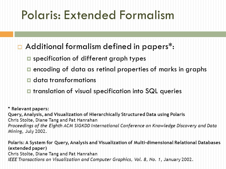 Polaris: Extended Formalism  Additional formalism defined in papers*:  specification of different graph types  encoding of data as retinal properties of marks in graphs  data transformations  translation of visual specification into SQL queries * Relevant papers: Query, Analysis, and Visualization of Hierarchically Structured Data using Polaris Chris Stolte, Diane Tang and Pat Hanrahan Proceedings of the Eighth ACM SIGKDD International Conference on Knowledge Discovery and Data Mining, July 2002.