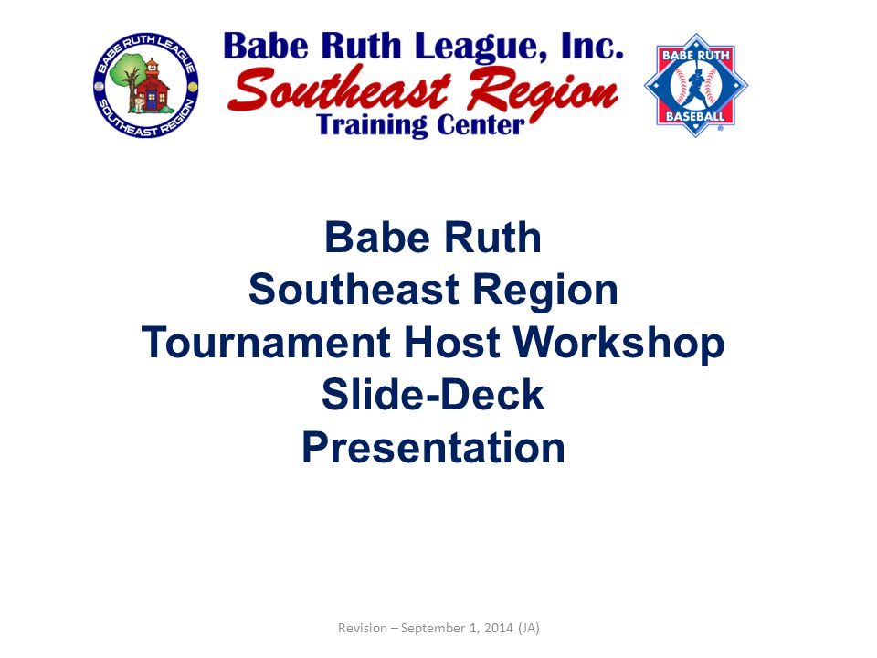 Babe Ruth Southeast Region Tournament Host Workshop Slide-Deck Presentation Revision – September 1, 2014 (JA)