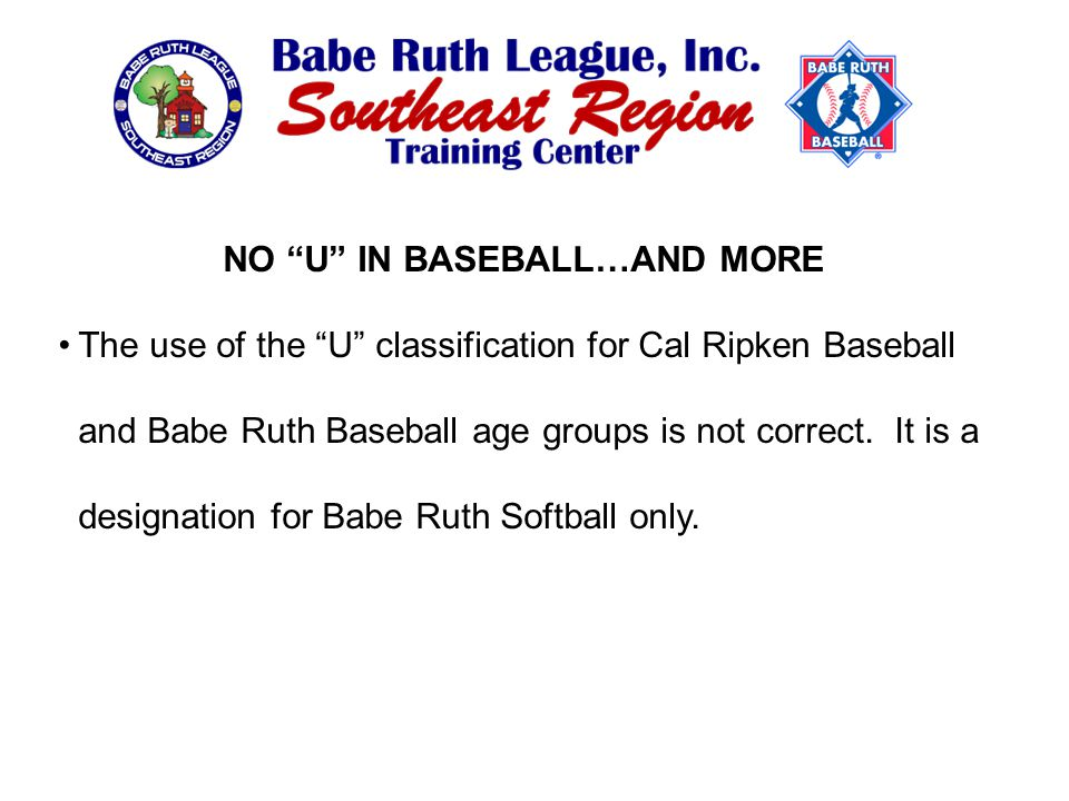 NO U IN BASEBALL…AND MORE The use of the U classification for Cal Ripken Baseball and Babe Ruth Baseball age groups is not correct.