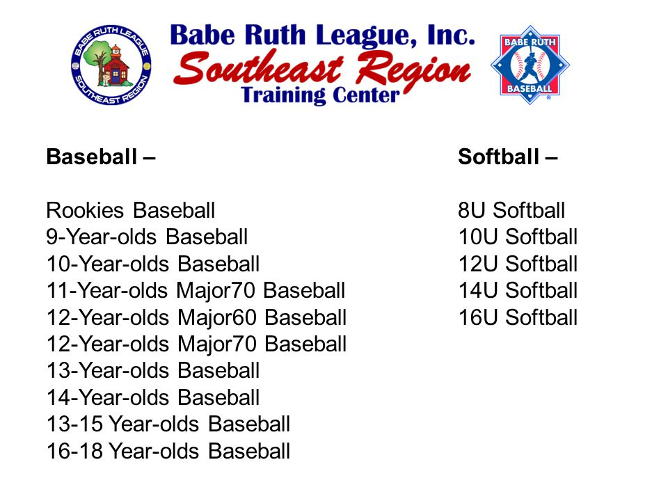 Baseball – Rookies Baseball 9-Year-olds Baseball 10-Year-olds Baseball 11-Year-olds Major70 Baseball 12-Year-olds Major60 Baseball 12-Year-olds Major70 Baseball 13-Year-olds Baseball 14-Year-olds Baseball 13-15 Year-olds Baseball 16-18 Year-olds Baseball Softball – 8U Softball 10U Softball 12U Softball 14U Softball 16U Softball