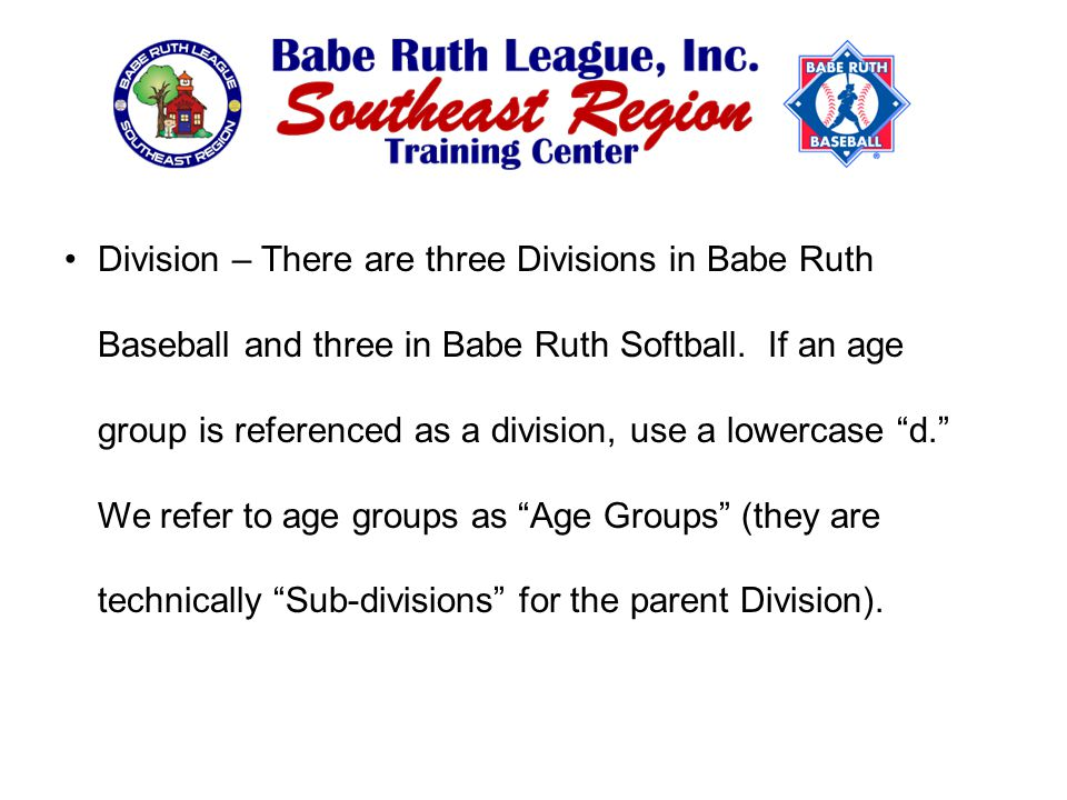 Division – There are three Divisions in Babe Ruth Baseball and three in Babe Ruth Softball.