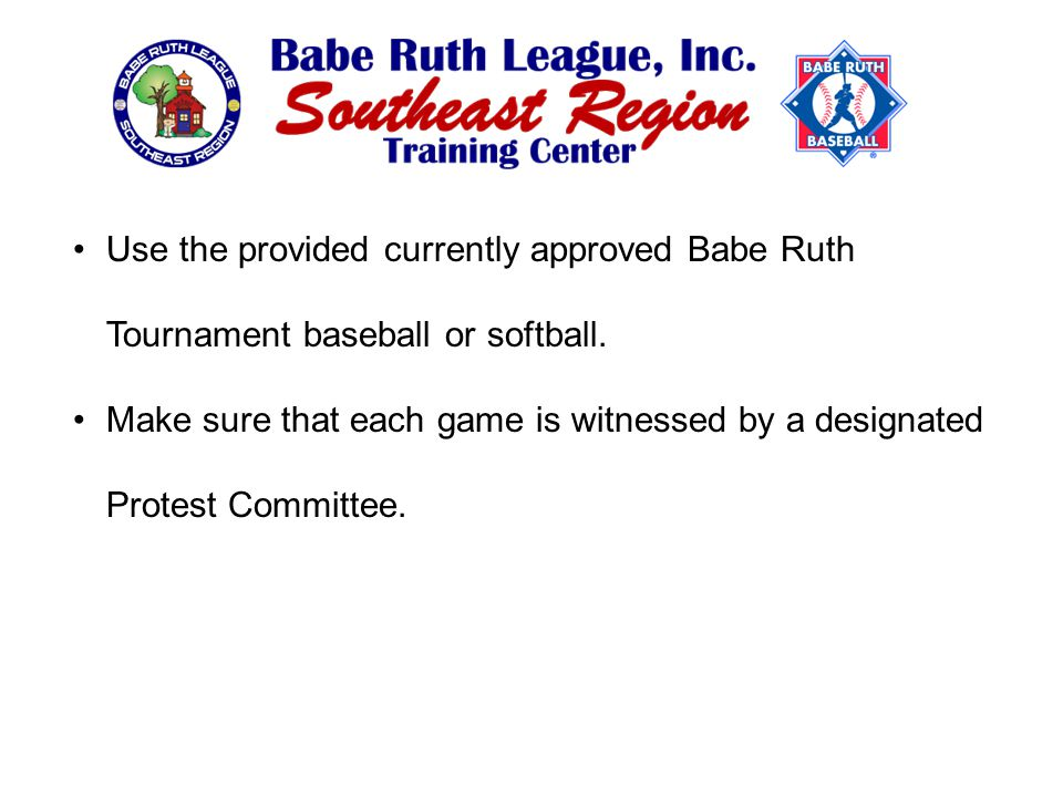 Use the provided currently approved Babe Ruth Tournament baseball or softball.