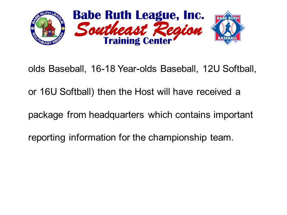 olds Baseball, 16-18 Year-olds Baseball, 12U Softball, or 16U Softball) then the Host will have received a package from headquarters which contains important reporting information for the championship team.