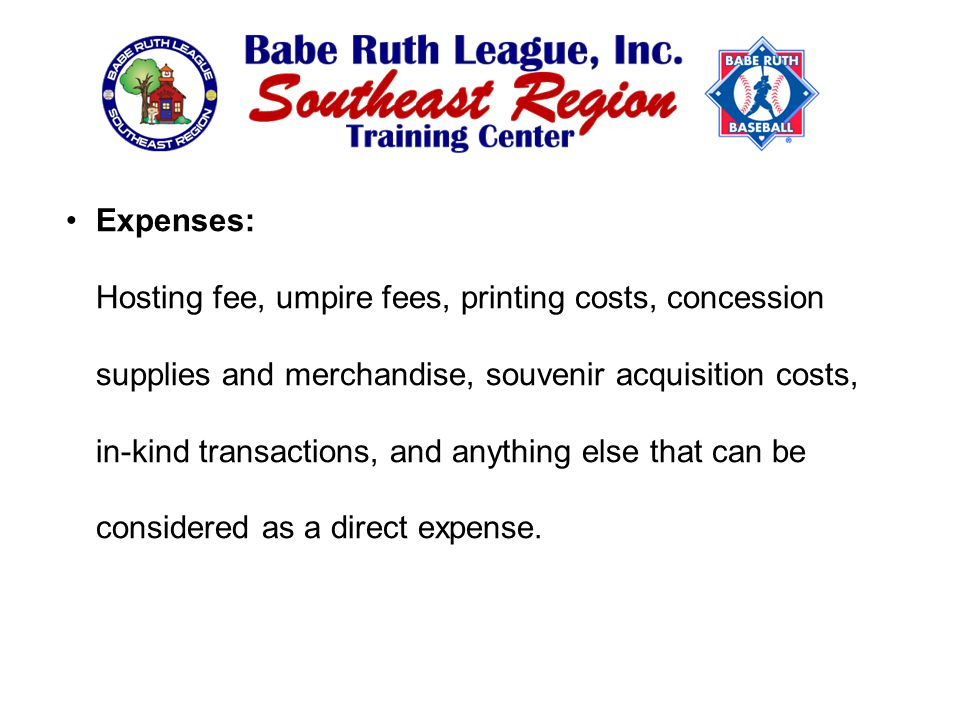 Expenses: Hosting fee, umpire fees, printing costs, concession supplies and merchandise, souvenir acquisition costs, in-kind transactions, and anything else that can be considered as a direct expense.