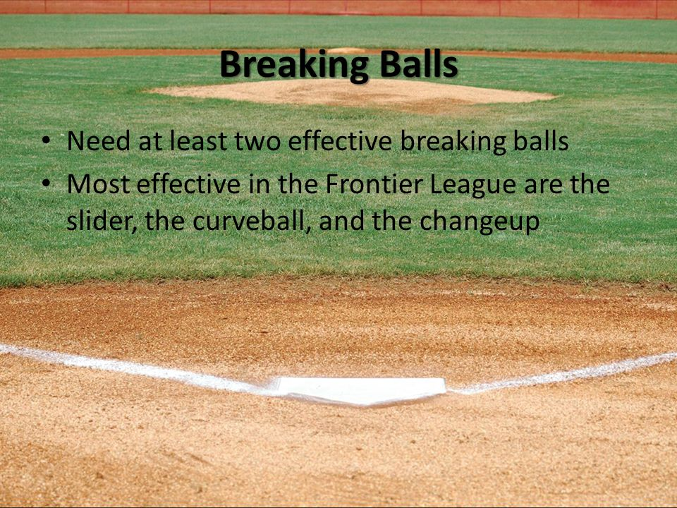 Breaking Balls Need at least two effective breaking balls Most effective in the Frontier League are the slider, the curveball, and the changeup