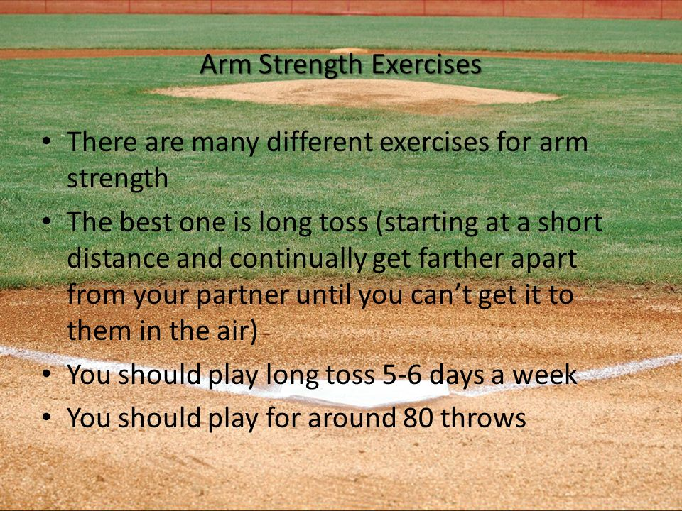 Arm Strength Exercises There are many different exercises for arm strength The best one is long toss (starting at a short distance and continually get farther apart from your partner until you can't get it to them in the air) You should play long toss 5-6 days a week You should play for around 80 throws