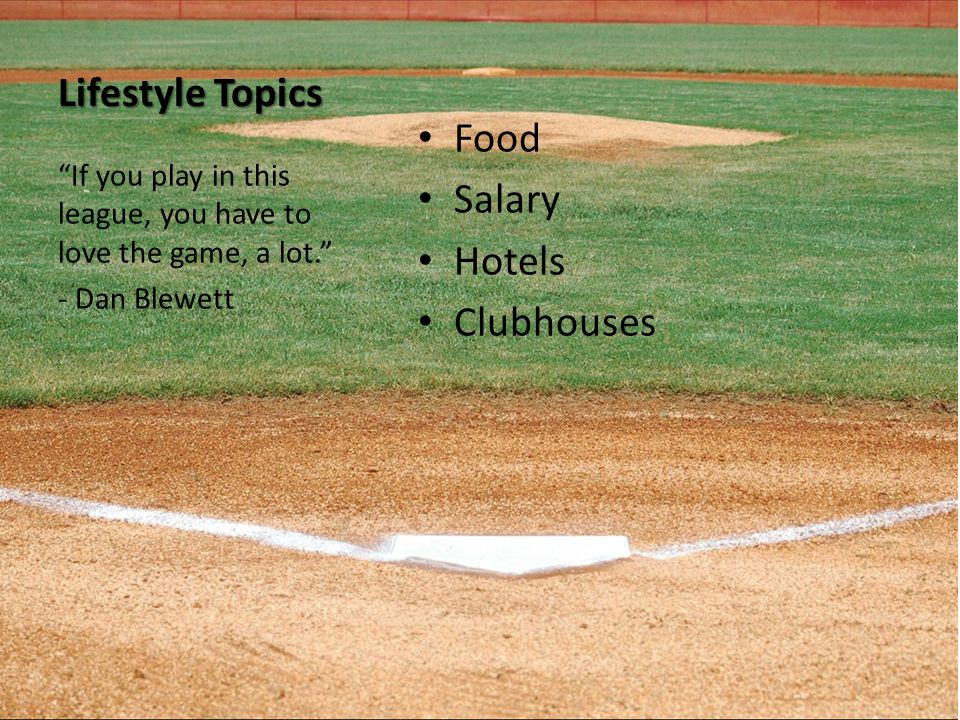 Lifestyle Topics Food Salary Hotels Clubhouses If you play in this league, you have to love the game, a lot. - Dan Blewett