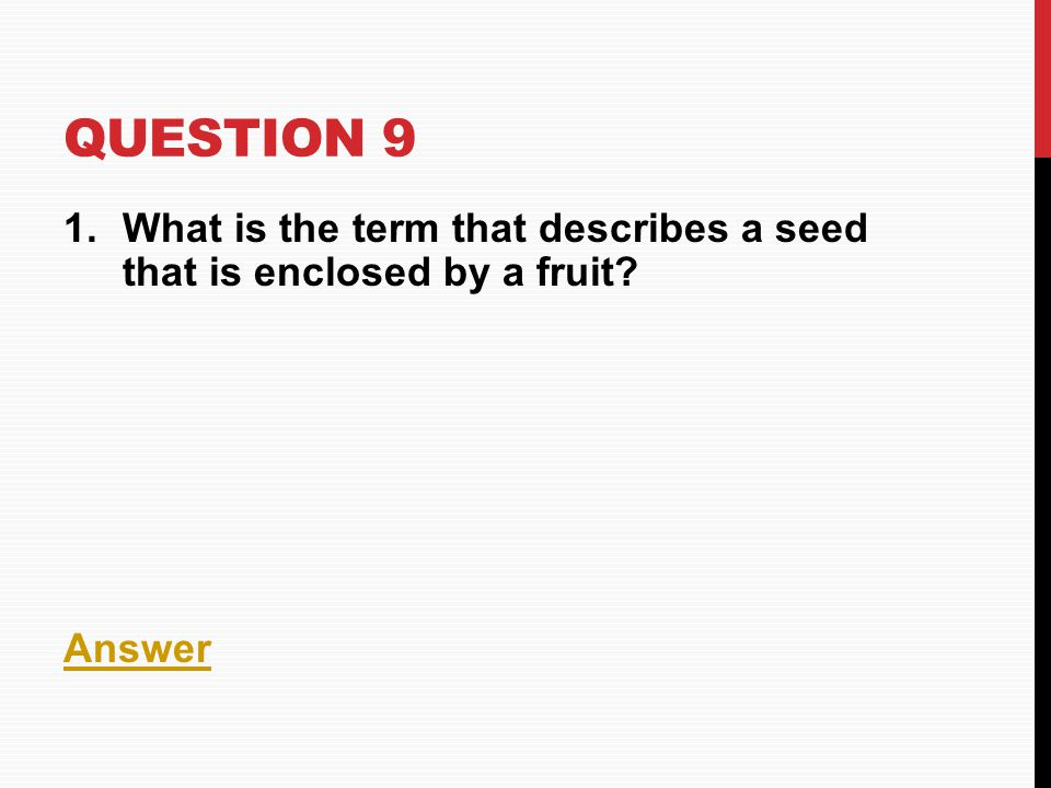 QUESTION 9 1.What is the term that describes a seed that is enclosed by a fruit? Answer