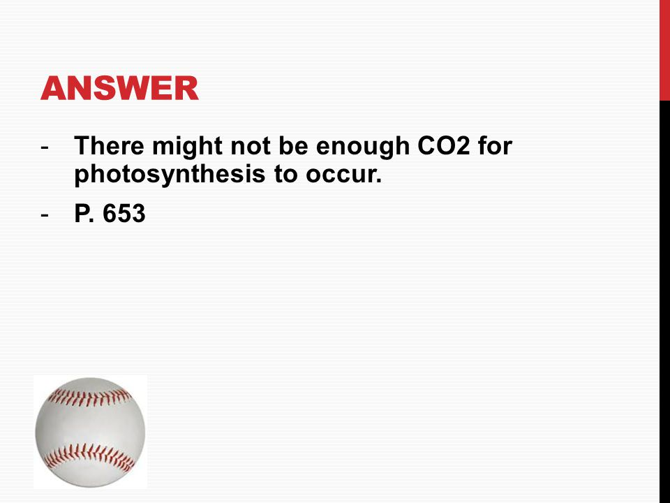 ANSWER -There might not be enough CO2 for photosynthesis to occur. -P. 653 HOME