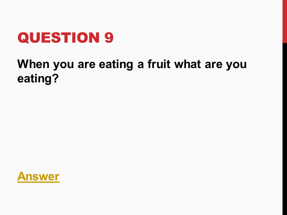 QUESTION 9 When you are eating a fruit what are you eating? Answer