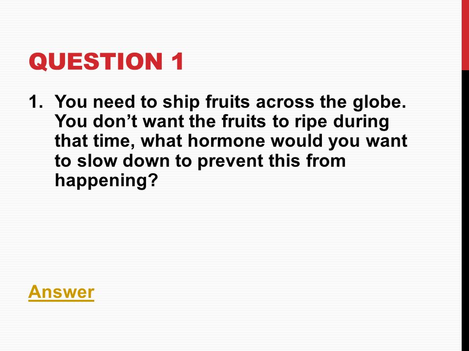 QUESTION 1 1.You need to ship fruits across the globe. You don't want the fruits to ripe during that time, what hormone would you want to slow down to
