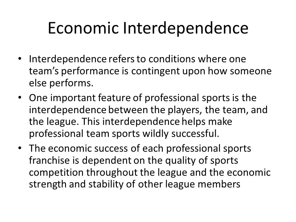 Economic Interdependence Interdependence refers to conditions where one team's performance is contingent upon how someone else performs.