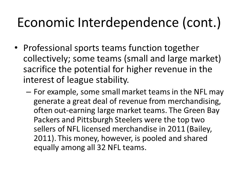 Economic Interdependence (cont.) Professional sports teams function together collectively; some teams (small and large market) sacrifice the potential for higher revenue in the interest of league stability.
