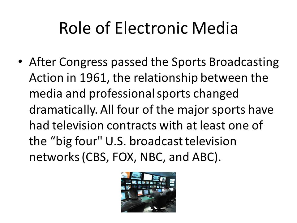 Role of Electronic Media After Congress passed the Sports Broadcasting Action in 1961, the relationship between the media and professional sports changed dramatically.