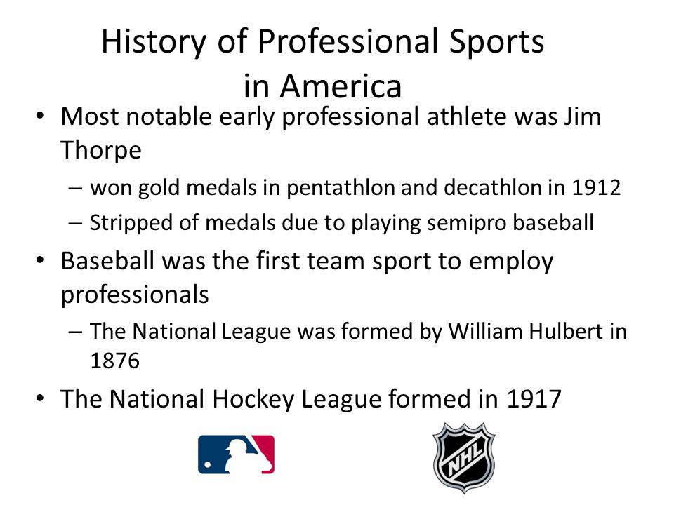History of Professional Sports in America Most notable early professional athlete was Jim Thorpe – won gold medals in pentathlon and decathlon in 1912 – Stripped of medals due to playing semipro baseball Baseball was the first team sport to employ professionals – The National League was formed by William Hulbert in 1876 The National Hockey League formed in 1917