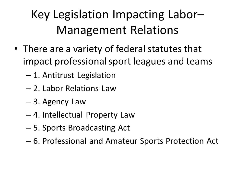 Key Legislation Impacting Labor– Management Relations There are a variety of federal statutes that impact professional sport leagues and teams – 1. An