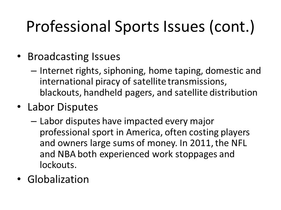 Professional Sports Issues (cont.) Broadcasting Issues – Internet rights, siphoning, home taping, domestic and international piracy of satellite trans