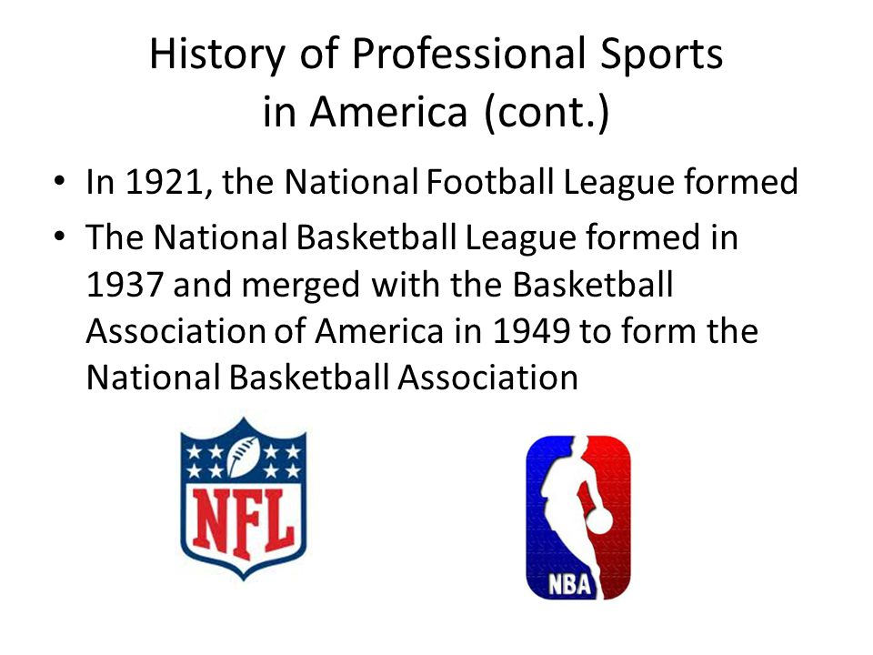 History of Professional Sports in America (cont.) In 1921, the National Football League formed The National Basketball League formed in 1937 and merged with the Basketball Association of America in 1949 to form the National Basketball Association