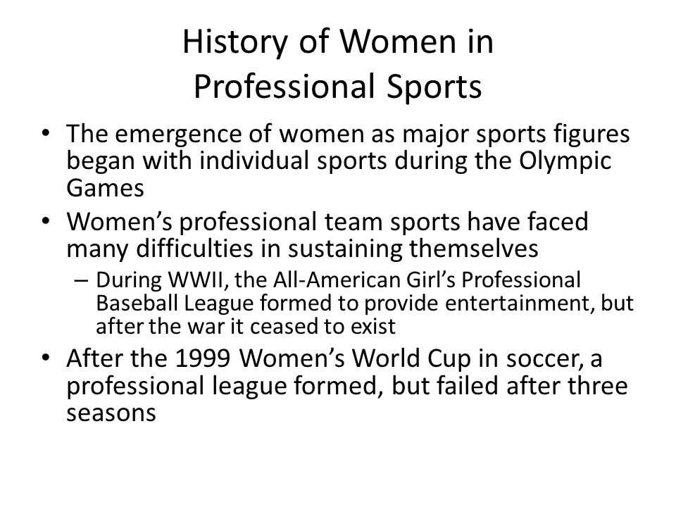 History of Women in Professional Sports The emergence of women as major sports figures began with individual sports during the Olympic Games Women's professional team sports have faced many difficulties in sustaining themselves – During WWII, the All-American Girl's Professional Baseball League formed to provide entertainment, but after the war it ceased to exist After the 1999 Women's World Cup in soccer, a professional league formed, but failed after three seasons