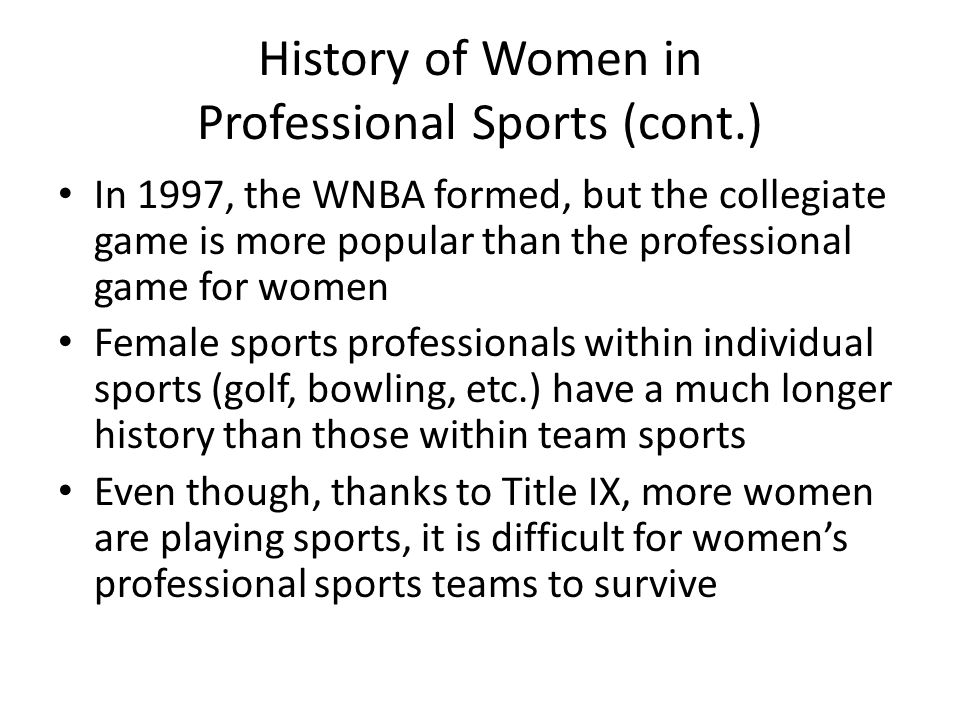 History of Women in Professional Sports (cont.) In 1997, the WNBA formed, but the collegiate game is more popular than the professional game for women