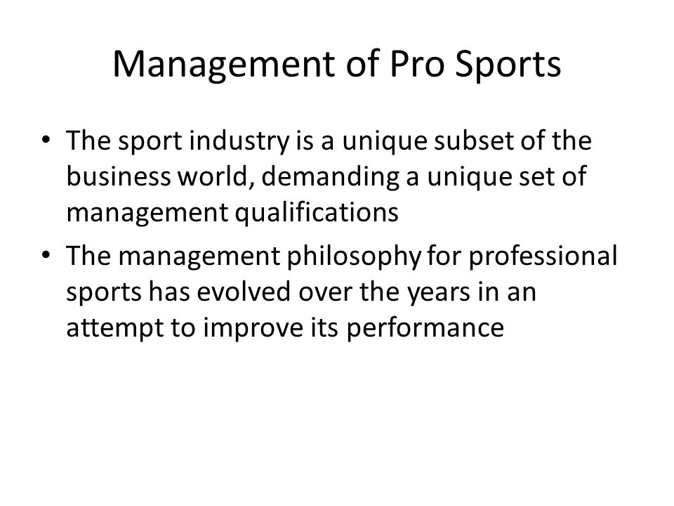 Management of Pro Sports The sport industry is a unique subset of the business world, demanding a unique set of management qualifications The management philosophy for professional sports has evolved over the years in an attempt to improve its performance