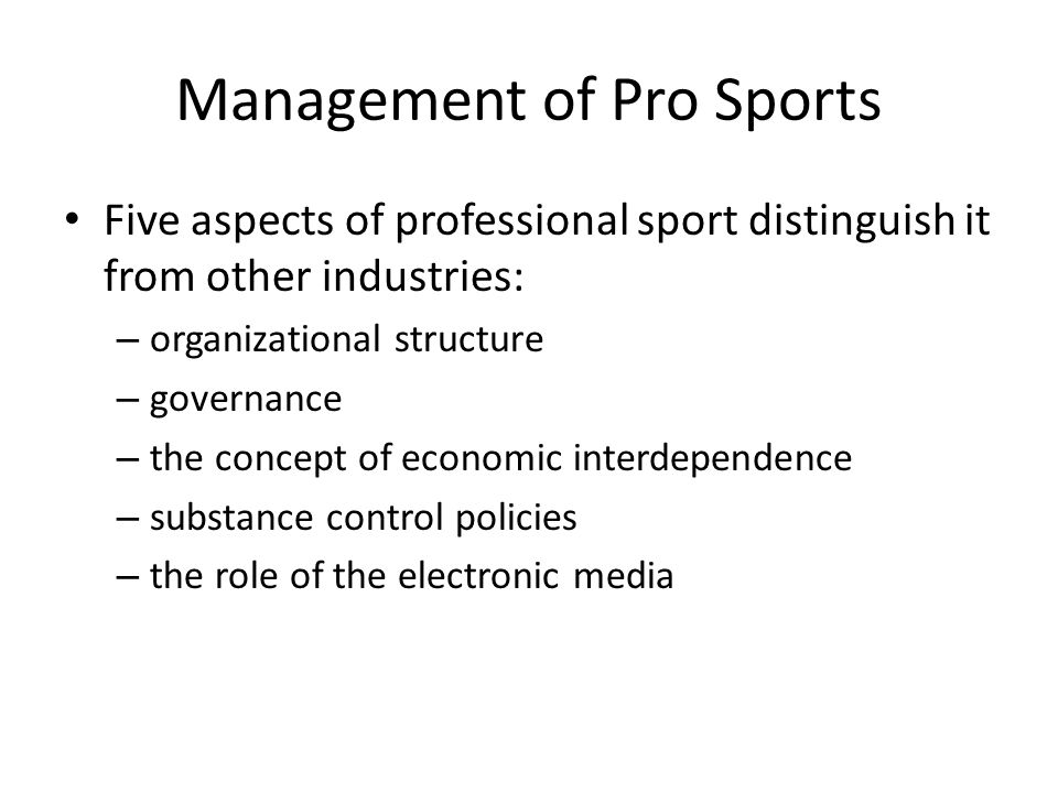 Management of Pro Sports Five aspects of professional sport distinguish it from other industries: – organizational structure – governance – the concep