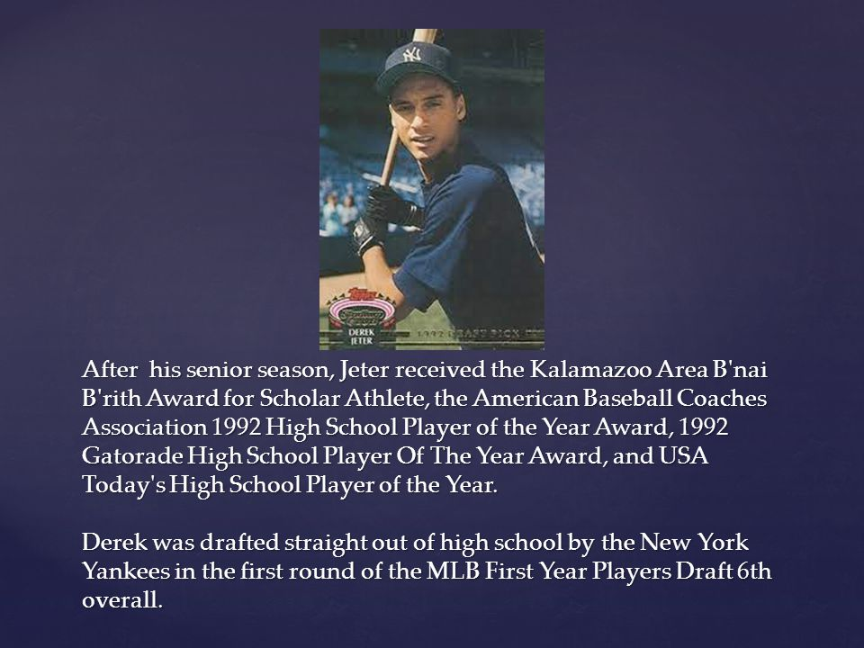 After his senior season, Jeter received the Kalamazoo Area B nai B rith Award for Scholar Athlete, the American Baseball Coaches Association 1992 High School Player of the Year Award, 1992 Gatorade High School Player Of The Year Award, and USA Today s High School Player of the Year.