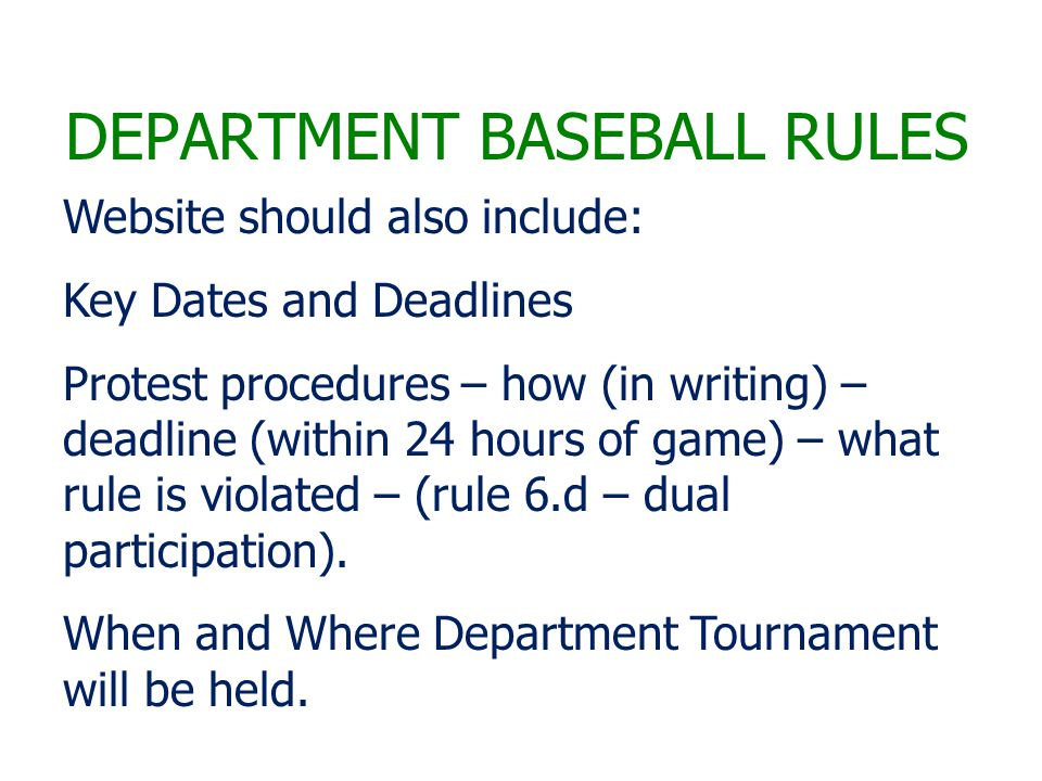DEPARTMENT BASEBALL RULES Website should also include: Key Dates and Deadlines Protest procedures – how (in writing) – deadline (within 24 hours of game) – what rule is violated – (rule 6.d – dual participation).