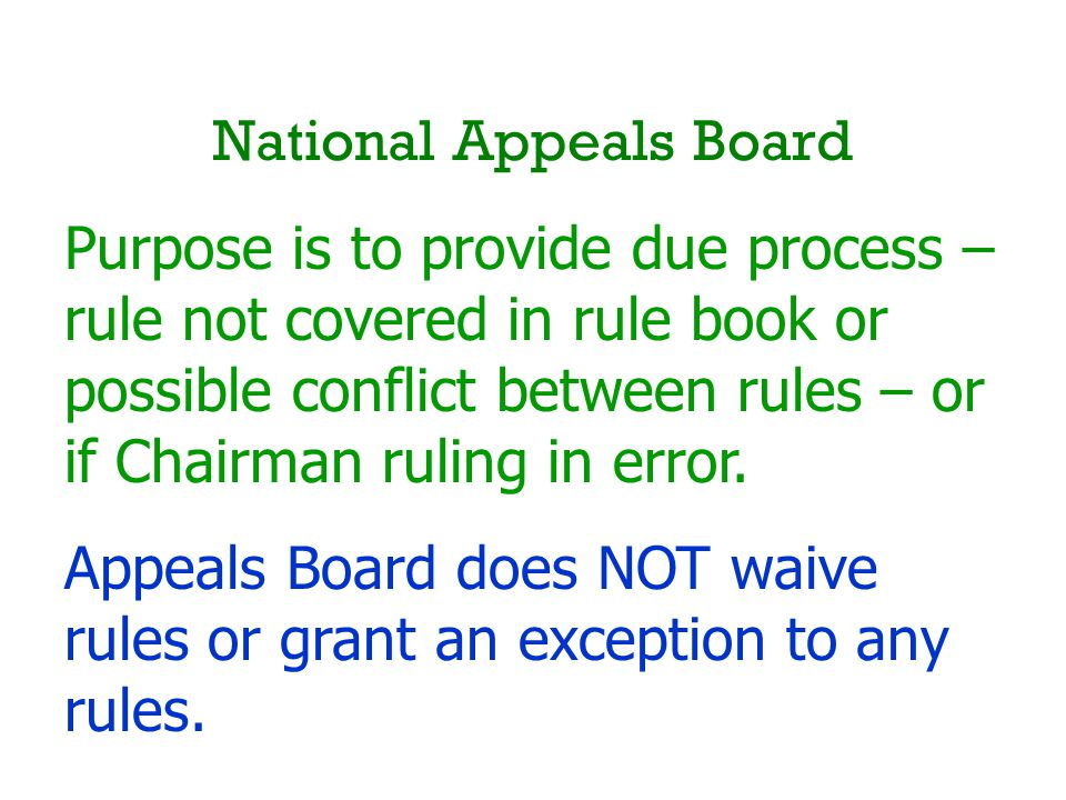 National Appeals Board Purpose is to provide due process – rule not covered in rule book or possible conflict between rules – or if Chairman ruling in error.