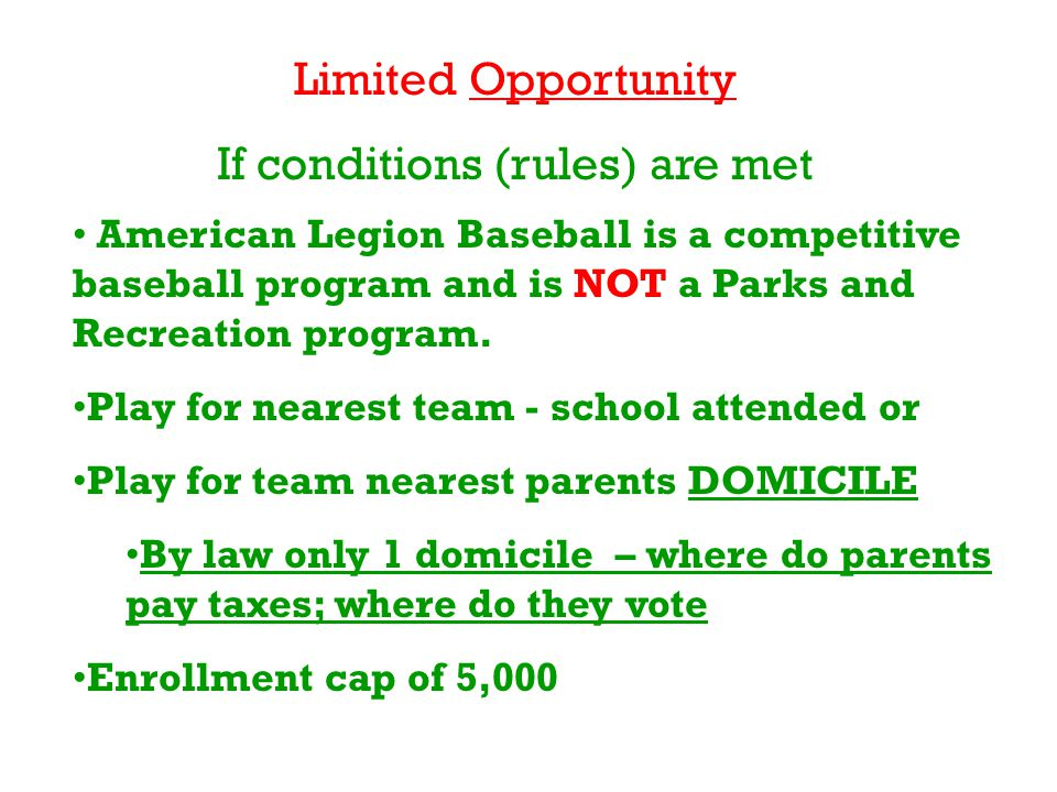 Limited Opportunity If conditions (rules) are met American Legion Baseball is a competitive baseball program and is NOT a Parks and Recreation program.
